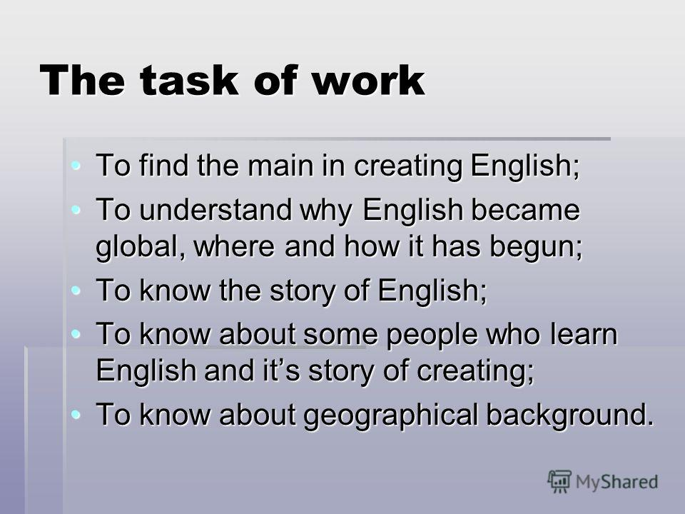 The task of work To find the main in creating English;To find the main in creating English; To understand why English became global, where and how it has begun;To understand why English became global, where and how it has begun; To know the story of