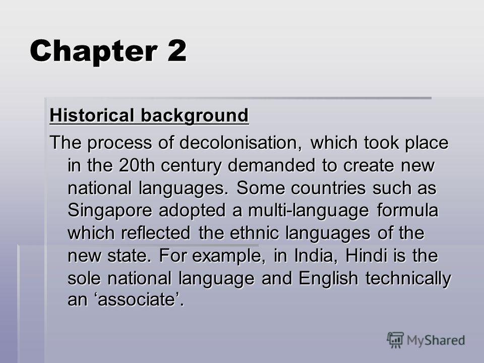 Chapter 2 Historical background The process of decolonisation, which took place in the 20th century demanded to create new national languages. Some countries such as Singapore adopted a multi-language formula which reflected the ethnic languages of t