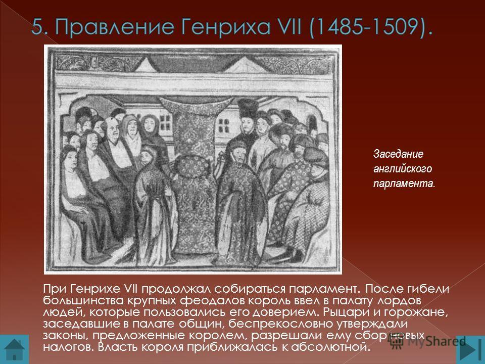 При Генрихе VII продолжал собираться парламент. После гибели большинства крупных феодалов король ввел в палату лордов людей, которые пользовались его доверием. Рыцари и горожане, заседавшие в палате общин, беспрекословно утверждали законы, предложенн