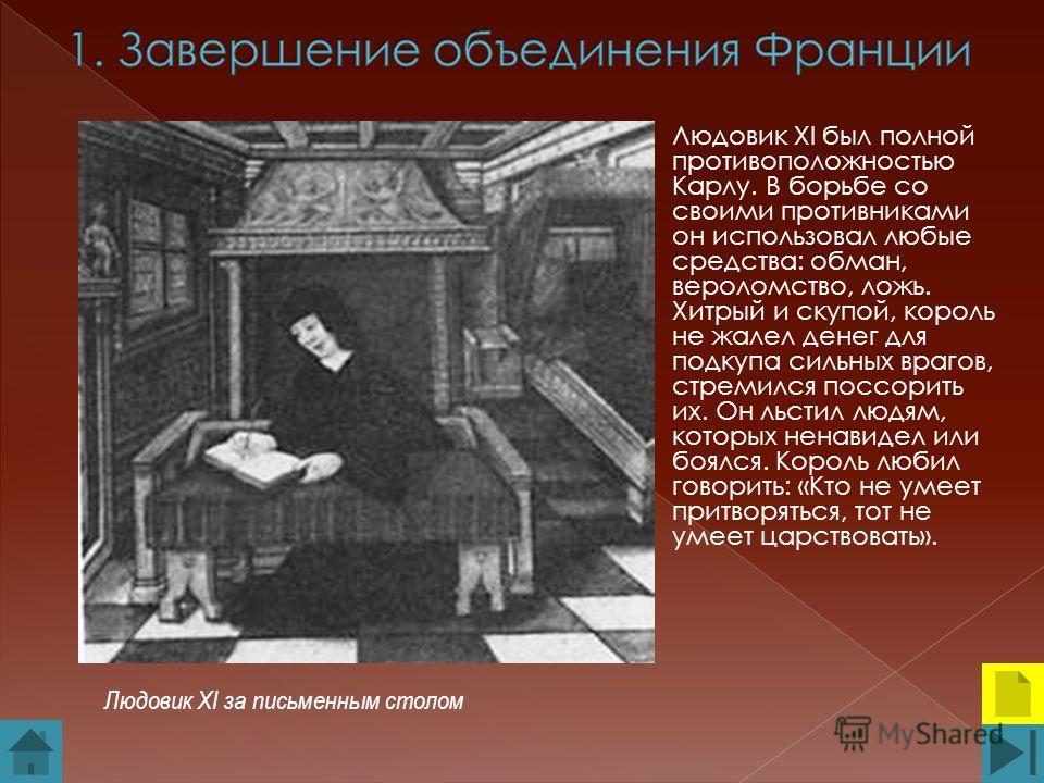 Людовик XI был полной противоположностью Карлу. В борьбе со своими противниками он использовал любые средства: обман, вероломство, ложь. Хитрый и скупой, король не жалел денег для подкупа сильных врагов, стремился поссорить их. Он льстил людям, котор
