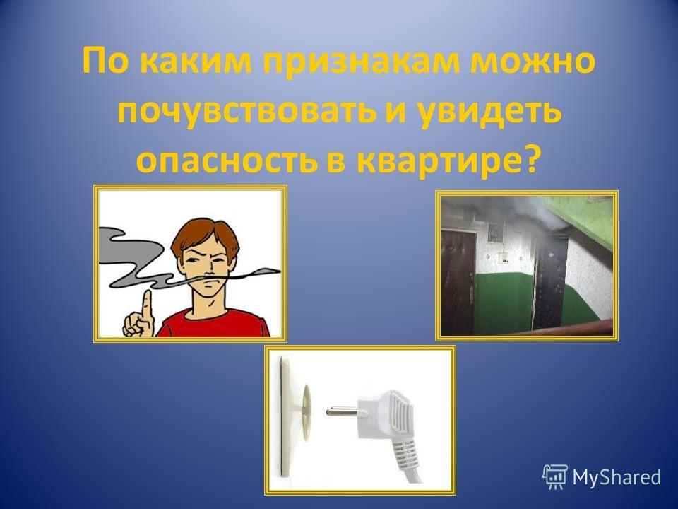 По каким признакам можно почувствовать и увидеть опасность в квартире?