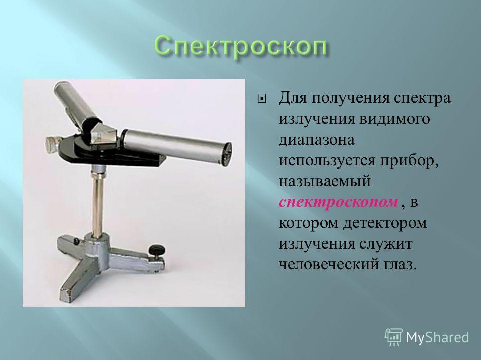 Для получения спектра излучения видимого диапазона используется прибор, называемый спектроскопом, в котором детектором излучения служит человеческий глаз.