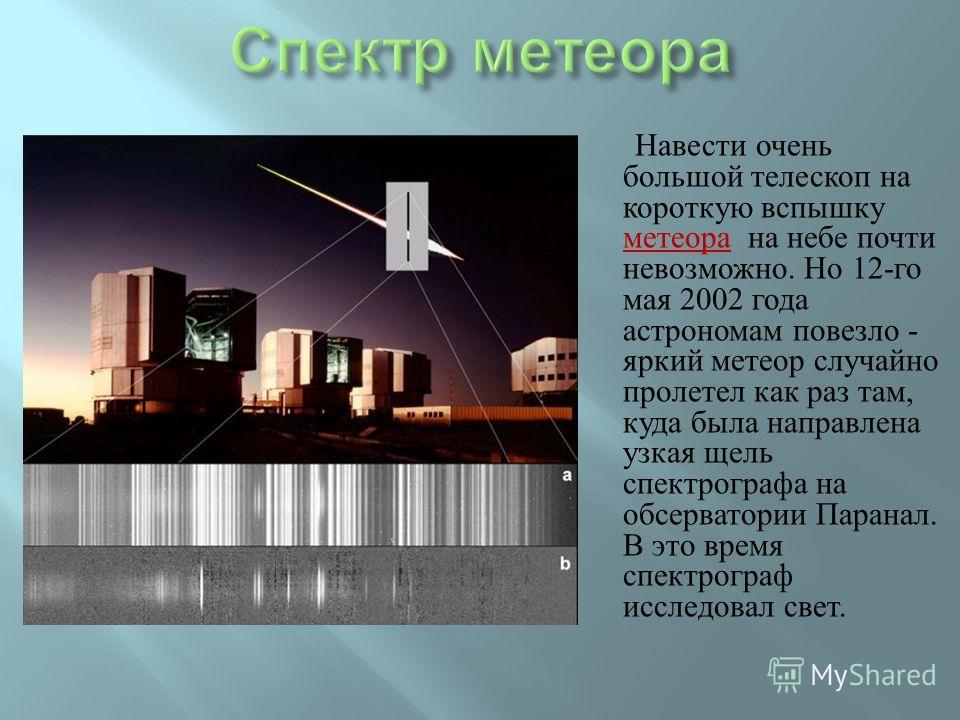 Навести очень большой телескоп на короткую вспышку метеора на небе почти невозможно. Но 12- го мая 2002 года астрономам повезло - яркий метеор случайно пролетел как раз там, куда была направлена узкая щель спектрографа на обсерватории Паранал. В это