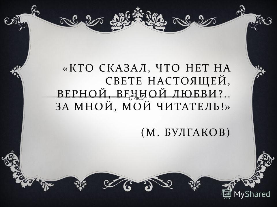 « КТО СКАЗАЛ, ЧТО НЕТ НА СВЕТЕ НАСТОЯЩЕЙ, ВЕРНОЙ, ВЕЧНОЙ ЛЮБВИ ?.. ЗА МНОЙ, МОЙ ЧИТАТЕЛЬ !» ( М. БУЛГАКОВ )