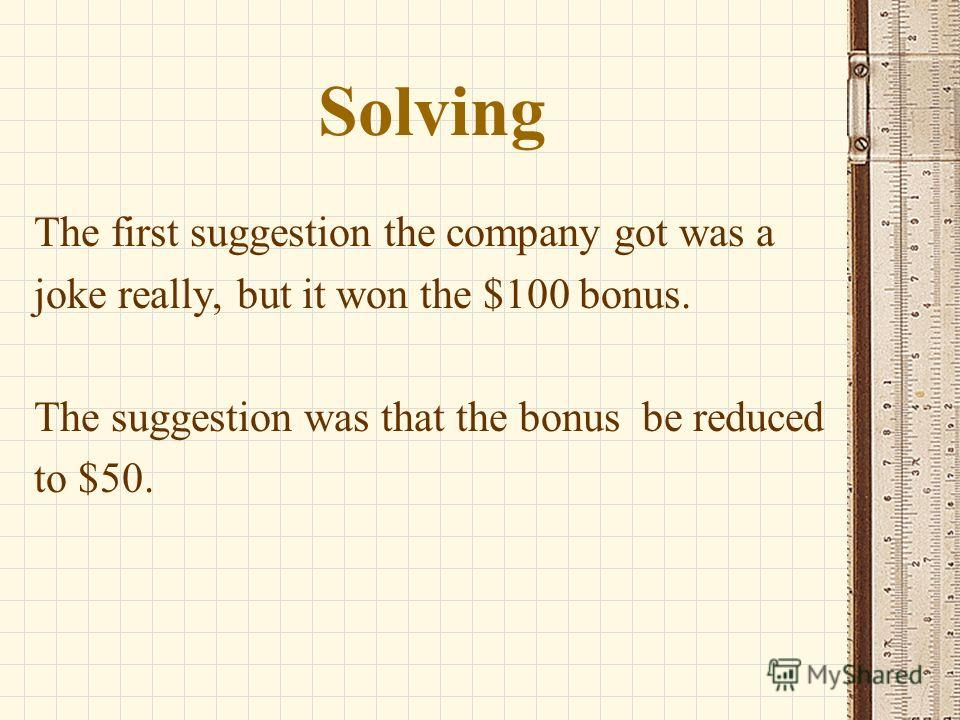 Solving The first suggestion the company got was a joke really, but it won the $100 bonus. The suggestion was that the bonus be reduced to $50.