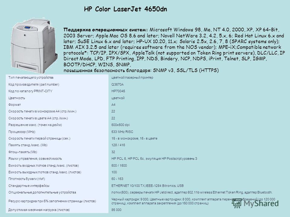HP Color LaserJet 4650dn Поддержка операционных систем: Microsoft Windows 98, Me, NT 4.0, 2000, XP, XP 64-Bit, 2003 Server; Apple Mac OS 8.6 and later; Novell NetWare 3.2, 4.2, 5.x, 6; Red Hat Linux 6.x and later; SuSE Linux 6.x and later; HP-UX 10.2