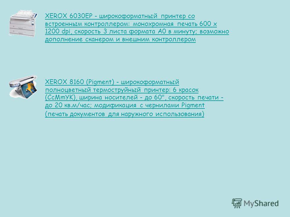 XEROX 6030EP - широкоформатный принтер со встроенным контроллером: монохромная печать 600 х 1200 dpi, скорость 3 листа формата А0 в минуту; возможно дополнение сканером и внешним контроллером XEROX 8160 (Pigment) - широкоформатный полноцветный термос