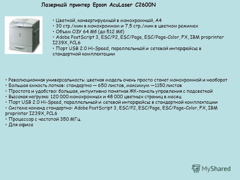 Лазерный принтер Epson AcuLaser C2600N Цветной, конвертируемый в монохромный, А4 30 стр./мин в монохромном и 7,5 стр./мин в цветном режимах Объем ОЗУ 64 Мб (до 512 Мб) Adobe PostScript 3, ESC/P2, ESC/Page, ESC/Page-Color, FX, IBM proprinter I239X, PC