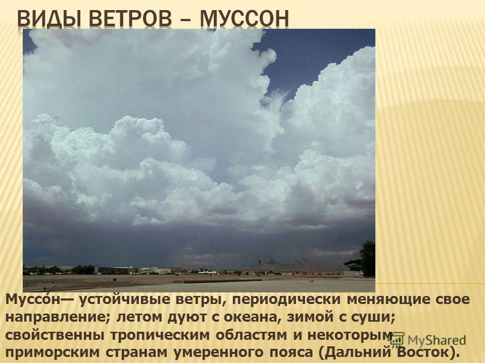 Муссон устойчивые ветры, периодически меняющие свое направление; летом дуют с океана, зимой с суши; свойственны тропическим областям и некоторым приморским странам умеренного пояса (Дальний Восток).