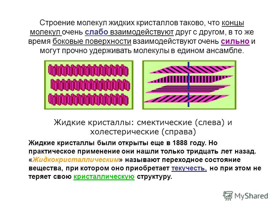 Строение молекул жидких кристаллов таково, что концы молекул очень слабо взаимодействуют друг с другом, в то же время боковые поверхности взаимодействуют очень сильно и могут прочно удерживать молекулы в едином ансамбле. Жидкие кристаллы: смектически
