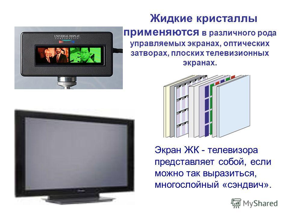 Жидкие кристаллы применяются в различного рода управляемых экранах, оптических затворах, плоских телевизионных экранах. Экран ЖК - телевизора представляет собой, если можно так выразиться, многослойный «сэндвич».