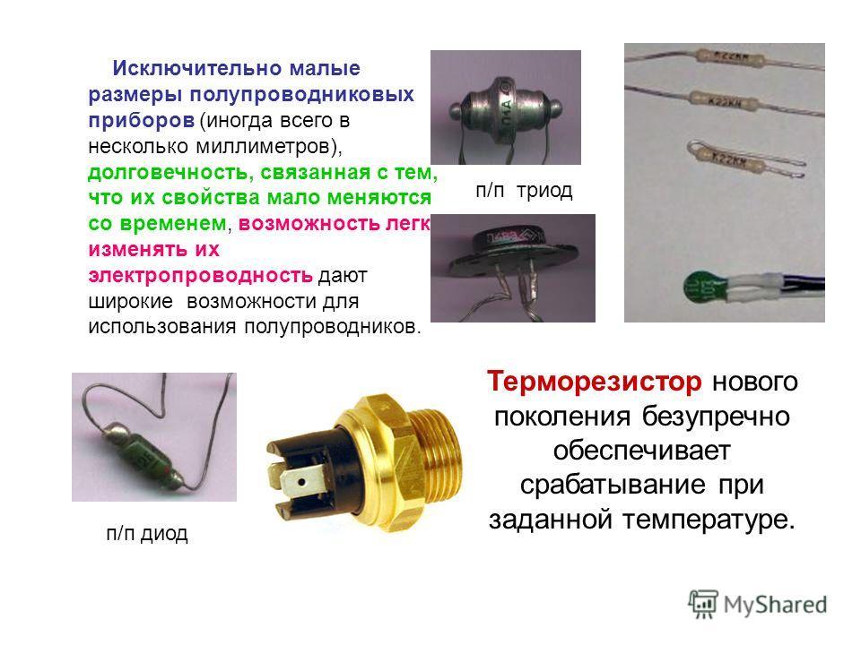 Исключительно малые размеры полупроводниковых приборов (иногда всего в несколько миллиметров), долговечность, связанная с тем, что их свойства мало меняются со временем, возможность легко изменять их электропроводность дают широкие возможности для ис