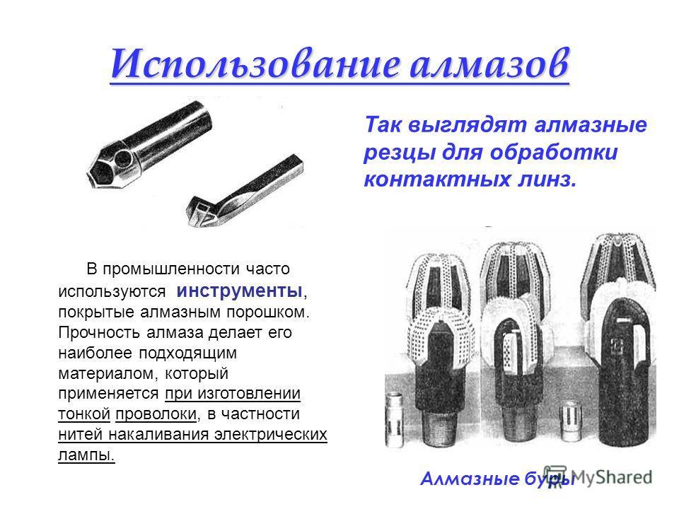 Использование алмазов Так выглядят алмазные резцы для обработки контактных линз. В промышленности часто используются инструменты, покрытые алмазным порошком. Прочность алмаза делает его наиболее подходящим материалом, который применяется при изготовл