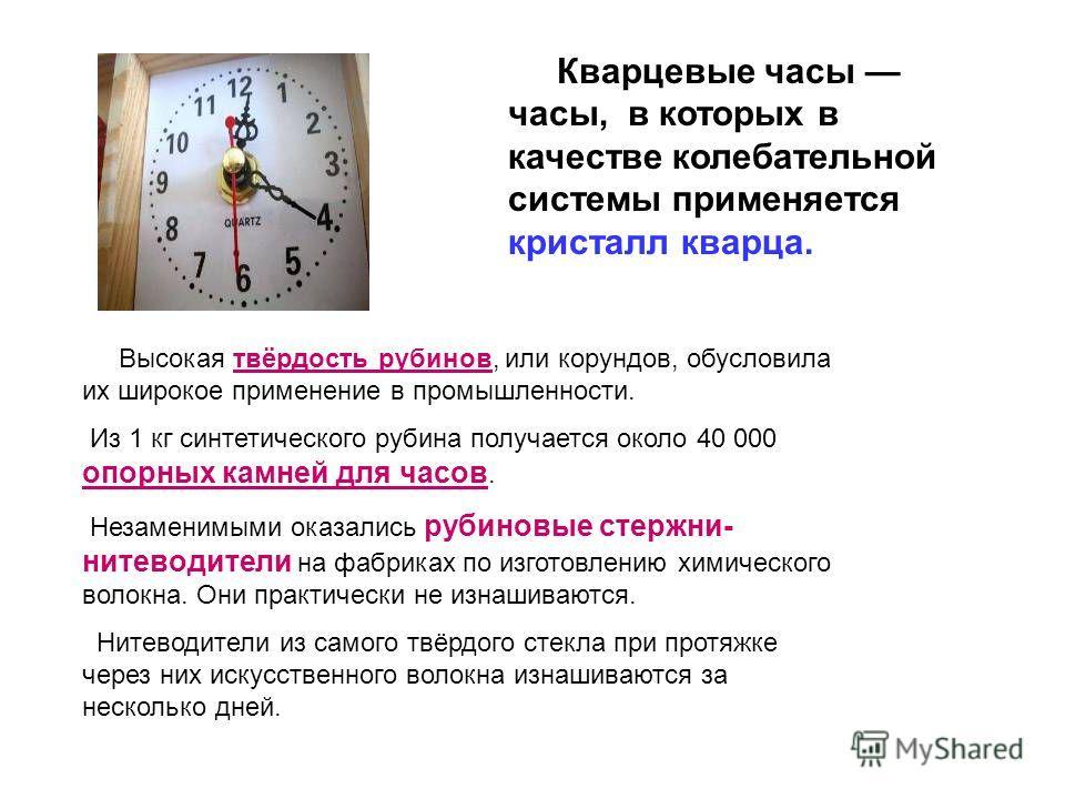 Кварцевые часы часы, в которых в качестве колебательной системы применяется кристалл кварца. Высокая твёрдость рубинов, или корундов, обусловила их широкое применение в промышленности. Из 1 кг синтетического рубина получается около 40 000 опорных кам