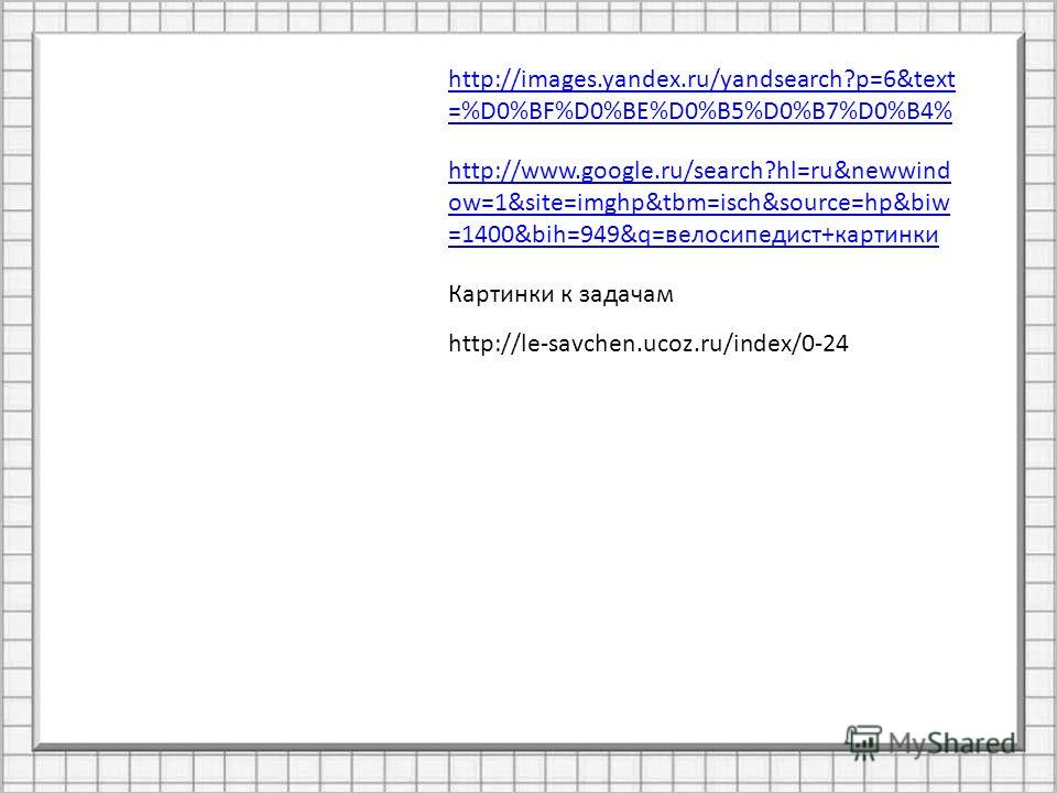 http://images.yandex.ru/yandsearch?p=6&text =%D0%BF%D0%BE%D0%B5%D0%B7%D0%B4% http://www.google.ru/search?hl=ru&newwind ow=1&site=imghp&tbm=isch&source=hp&biw =1400&bih=949&q=велосипедист+картинки http://le-savchen.ucoz.ru/index/0-24 Картинки к задача