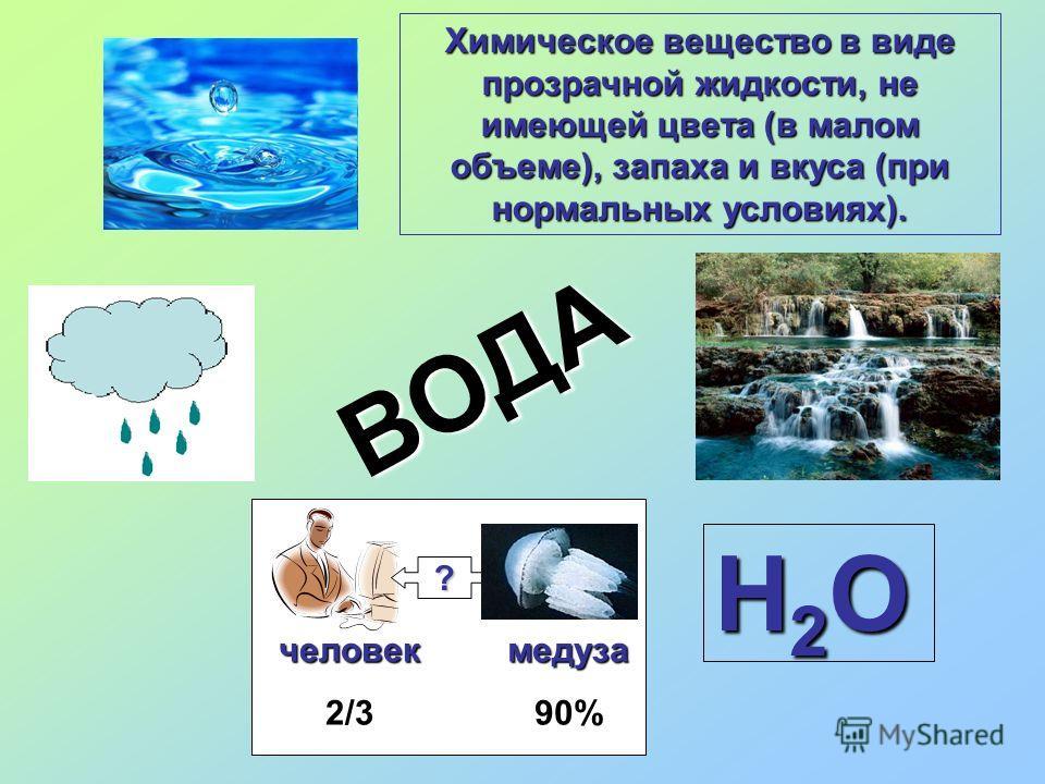 Н2ОН2ОН2ОН2О ? человек2/3медуза90% ВОДА Химическое вещество в виде прозрачной жидкости, не имеющей цвета (в малом объеме), запаха и вкуса (при нормальных условиях).