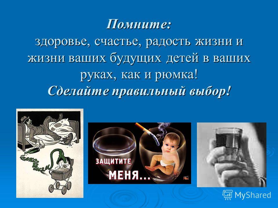 Помните: здоровье, счастье, радость жизни и жизни ваших будущих детей в ваших руках, как и рюмка! Сделайте правильный выбор!