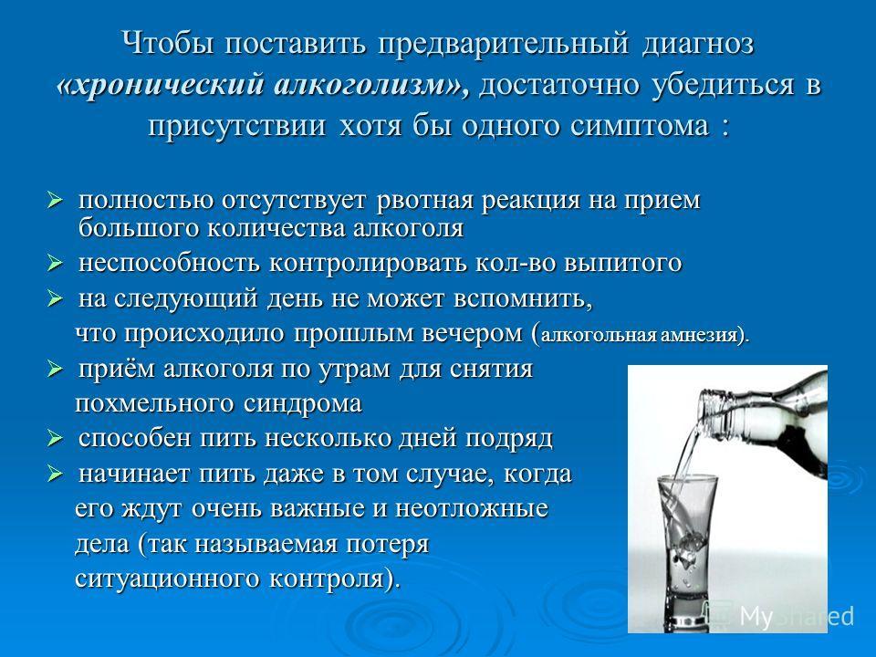 Чтобы поставить предварительный диагноз «хронический алкоголизм», достаточно убедиться в присутствии хотя бы одного симптома : полностью отсутствует рвотная реакция на прием большого количества алкоголя полностью отсутствует рвотная реакция на прием