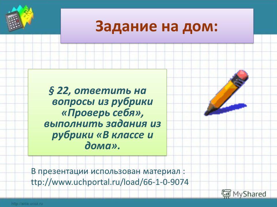 Задание на дом: § 22, ответить на вопросы из рубрики «Проверь себя», выполнить задания из рубрики «В классе и дома». В презентации использован материал : ttp://www.uchportal.ru/load/66-1-0-9074