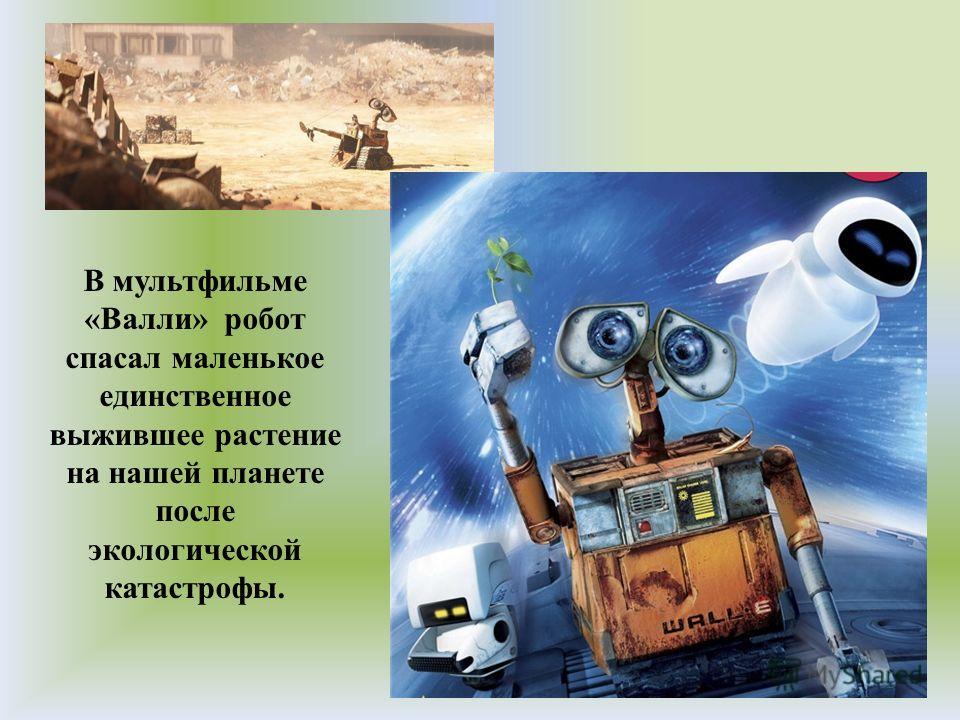 В мультфильме «Валли» робот спасал маленькое единственное выжившее растение на нашей планете после экологической катастрофы.