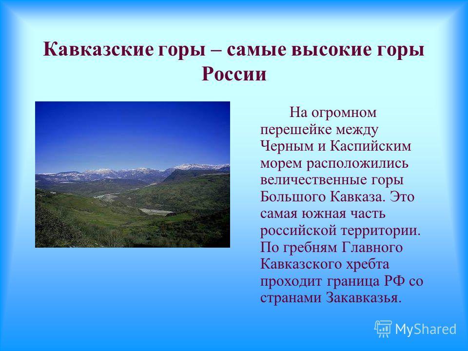 Кавказские горы – самые высокие горы России На огромном перешейке между Черным и Каспийским морем расположились величественные горы Большого Кавказа. Это самая южная часть российской территории. По гребням Главного Кавказского хребта проходит граница