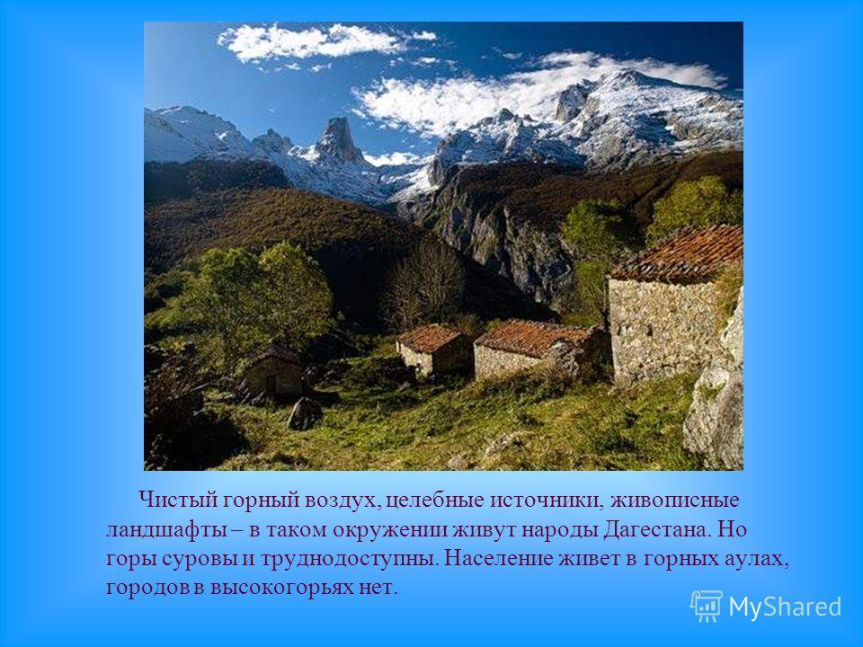 Чистый горный воздух, целебные источники, живописные ландшафты – в таком окружении живут народы Дагестана. Но горы суровы и труднодоступны. Население живет в горных аулах, городов в высокогорьях нет.