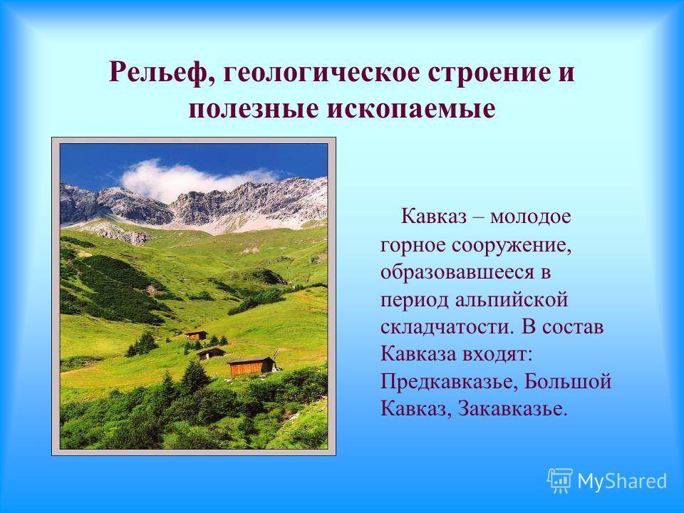 Рельеф, геологическое строение и полезные ископаемые Кавказ – молодое горное сооружение, образовавшееся в период альпийской складчатости. В состав Кавказа входят: Предкавказье, Большой Кавказ, Закавказье.