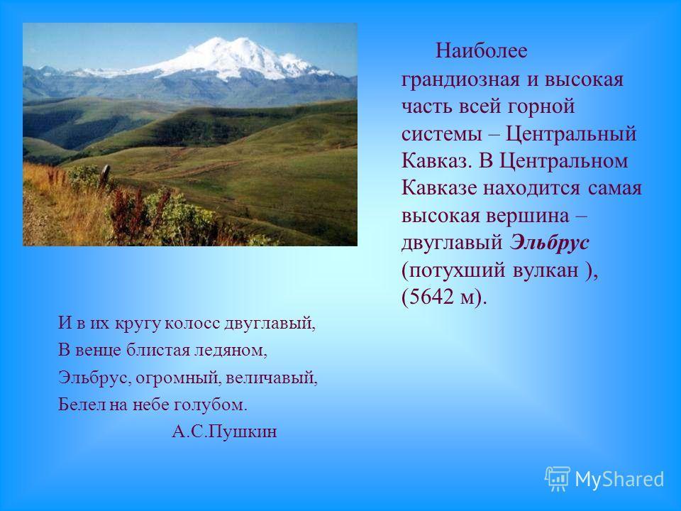 И в их кругу колосс двуглавый, В венце блистая ледяном, Эльбрус, огромный, величавый, Белел на небе голубом. А.С.Пушкин Наиболее грандиозная и высокая часть всей горной системы – Центральный Кавказ. В Центральном Кавказе находится самая высокая верши