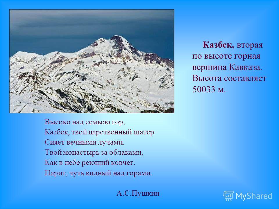Высоко над семьею гор, Казбек, твой царственный шатер Сияет вечными лучами. Твой монастырь за облаками, Как в небе реющий ковчег. Парит, чуть видный над горами. А.С.Пушкин Казбек, вторая по высоте горная вершина Кавказа. Высота составляет 50033 м.