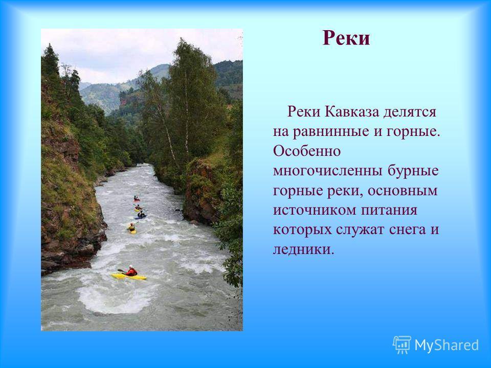 Реки Реки Кавказа делятся на равнинные и горные. Особенно многочисленны бурные горные реки, основным источником питания которых служат снега и ледники.