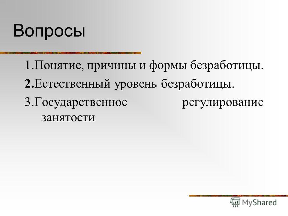 Вопросы 1.Понятие, причины и формы безработицы. 2.Естественный уровень безработицы. 3.Государственное регулирование занятости
