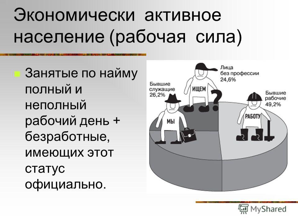 Экономически активное население (рабочая сила) Занятые по найму полный и неполный рабочий день + безработные, имеющих этот статус официально.