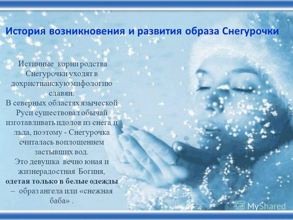 Истинные корни родства Снегурочки уходят в дохристианскую мифологию славян. В северных областях языческой Руси существовал обычай изготавливать идолов из снега и льда, поэтому - Снегурочка считалась воплощением застывших вод. Это девушка вечно юная и