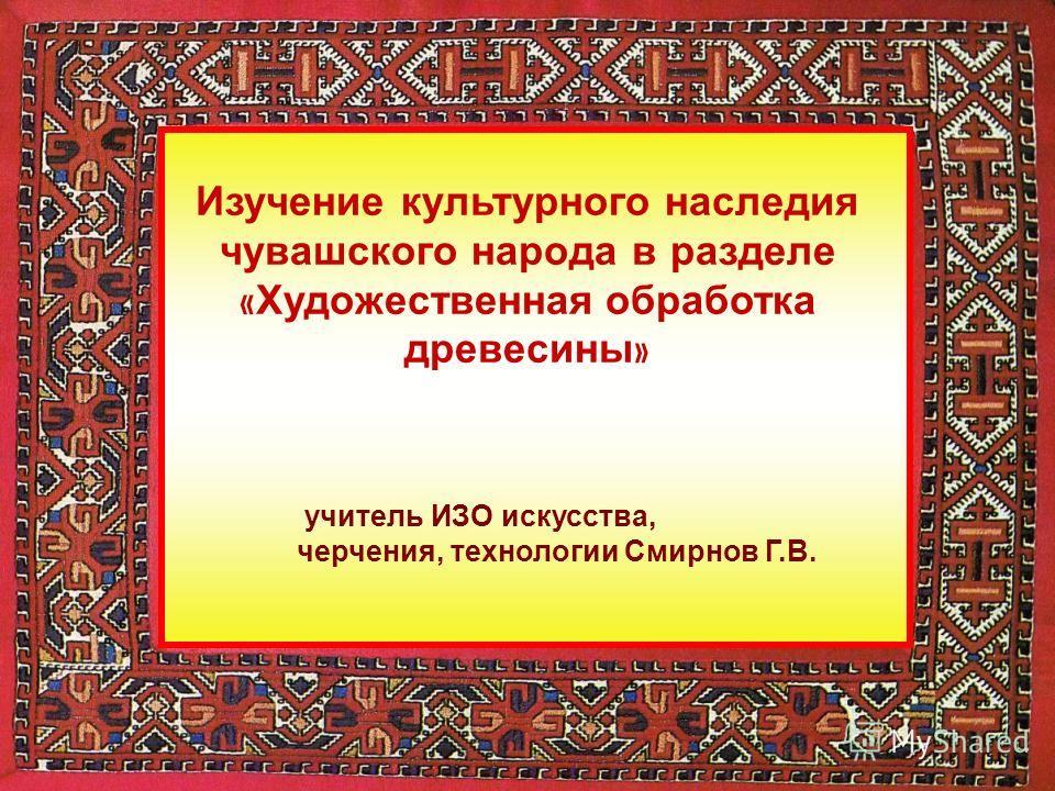 учитель ИЗО искусства, черчения, технологии Смирнов Г.В. Изучение культурного наследия чувашского народа в разделе « Художественная обработка древесины »