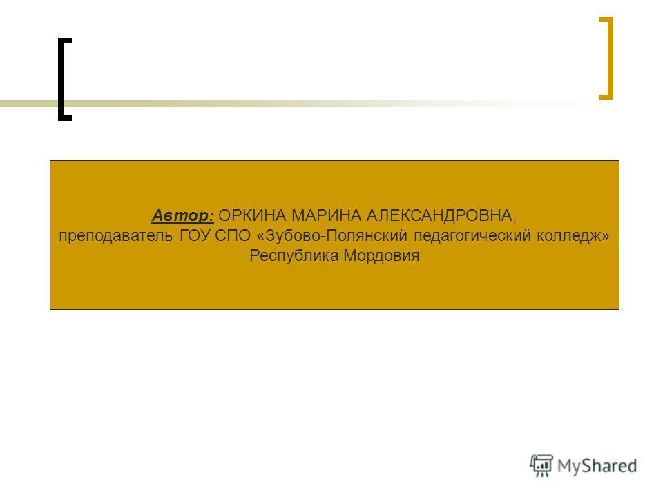 Автор: ОРКИНА МАРИНА АЛЕКСАНДРОВНА, преподаватель ГОУ СПО «Зубово-Полянский педагогический колледж» Республика Мордовия