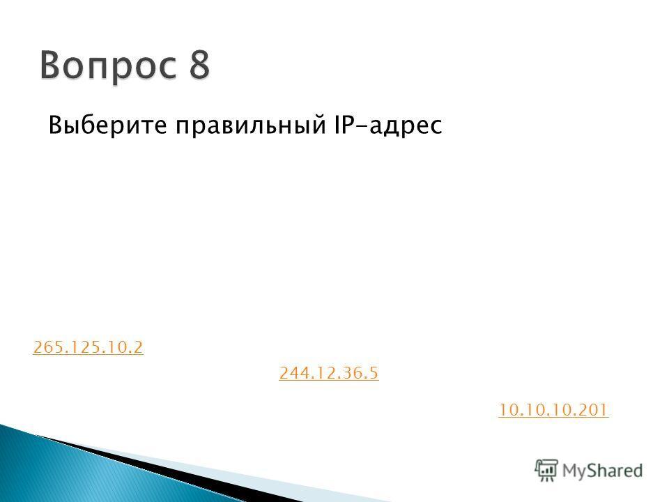 Выберите правильный IP-адрес 265.125.10.2 244.12.36.5 10.10.10.201