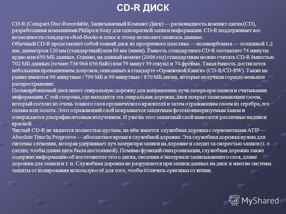 CD-R ДИСК CD-R (Compact Disc-Recordable, Записываемый Компакт-Диск) разновидность компакт-диска (CD), разработанная компаниями Philips и Sony для однократной записи информации. CD-R поддерживает все возможности стандарта «Red-Book» и плюс к этому поз
