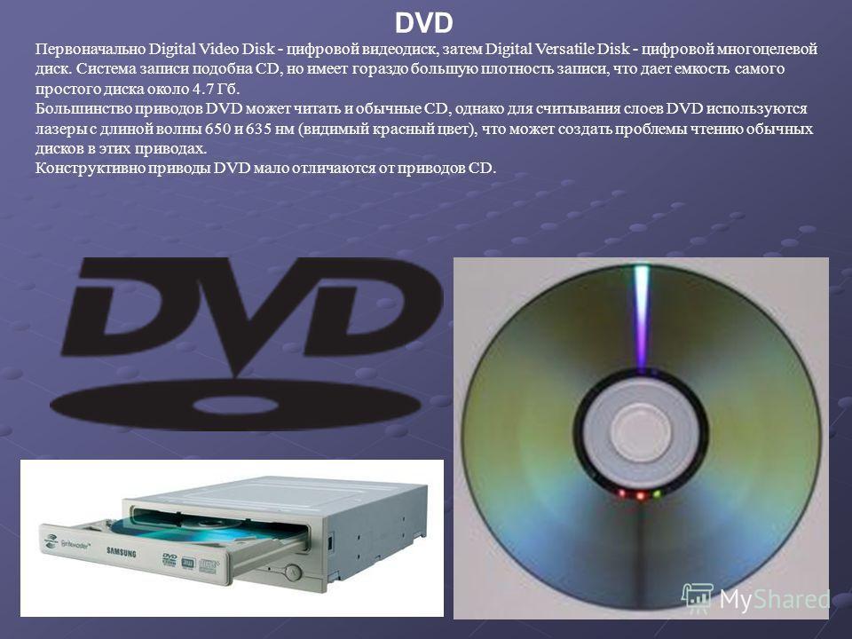 DVD Первоначально Digital Video Disk - цифровой видеодиск, затем Digital Versatile Disk - цифровой многоцелевой диск. Система записи подобна CD, но имеет гораздо большую плотность записи, что дает емкость самого простого диска около 4.7 Гб. Большинст