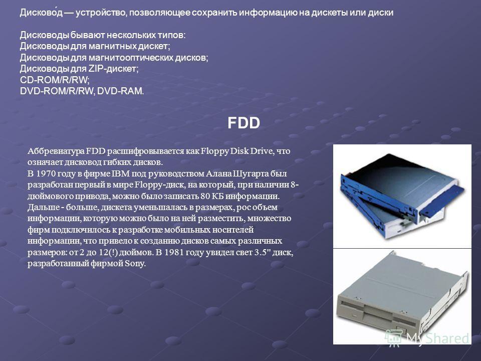 Дисково́д устройство, позволяющее сохранить информацию на дискеты или диски Дисководы бывают нескольких типов: Дисководы для магнитных дискет; Дисководы для магнитооптических дисков; Дисководы для ZIP-дискет; CD-ROM/R/RW; DVD-ROM/R/RW, DVD-RAM. FDD А