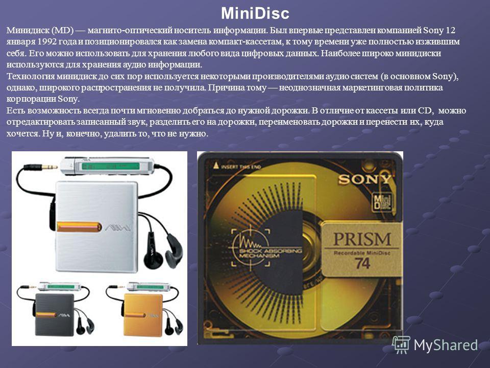Минидиск (MD) магнито-оптический носитель информации. Был впервые представлен компанией Sony 12 января 1992 года и позиционировался как замена компакт-кассетам, к тому времени уже полностью изжившим себя. Его можно использовать для хранения любого ви