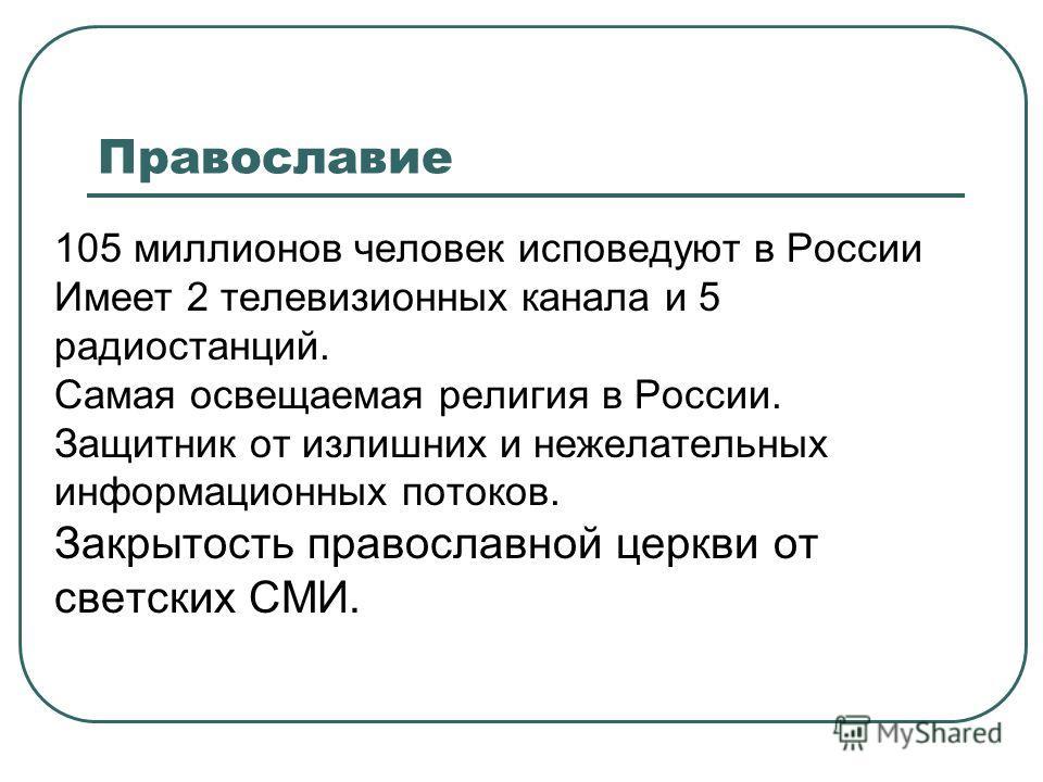 Православие 105 миллионов человек исповедуют в России Имеет 2 телевизионных канала и 5 радиостанций. Самая освещаемая религия в России. Защитник от излишних и нежелательных информационных потоков. Закрытость православной церкви от светских СМИ.