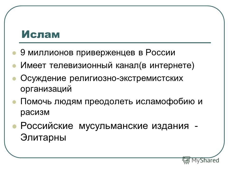 Ислам 9 миллионов приверженцев в России Имеет телевизионный канал(в интернете) Осуждение религиозно-экстремистских организаций Помочь людям преодолеть исламофобию и расизм Российские мусульманские издания - Элитарны