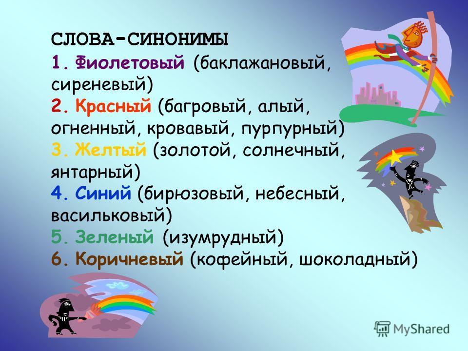 СЛОВА-СИНОНИМЫ 1. Фиолетовый (баклажановый, сиреневый) 2. Красный (багровый, алый, огненный, кровавый, пурпурный) 3. Желтый (золотой, солнечный, янтарный) 4. Синий (бирюзовый, небесный, васильковый) 5. Зеленый (изумрудный) 6. Коричневый (кофейный, шо