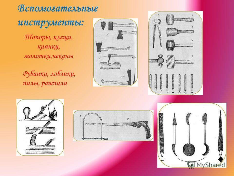 Вспомогательные инструменты: Рубанки, лобзики, пилы, рашпили Топоры, клещи, киянки, молотки,чеканы