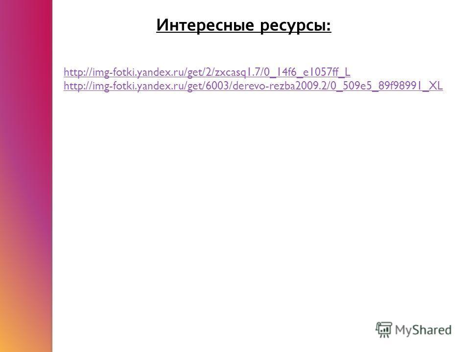 Интересные ресурсы : http://img-fotki.yandex.ru/get/2/zxcasq1.7/0_14f6_e1057ff_L http://img-fotki.yandex.ru/get/6003/derevo-rezba2009.2/0_509e5_89f98991_XL