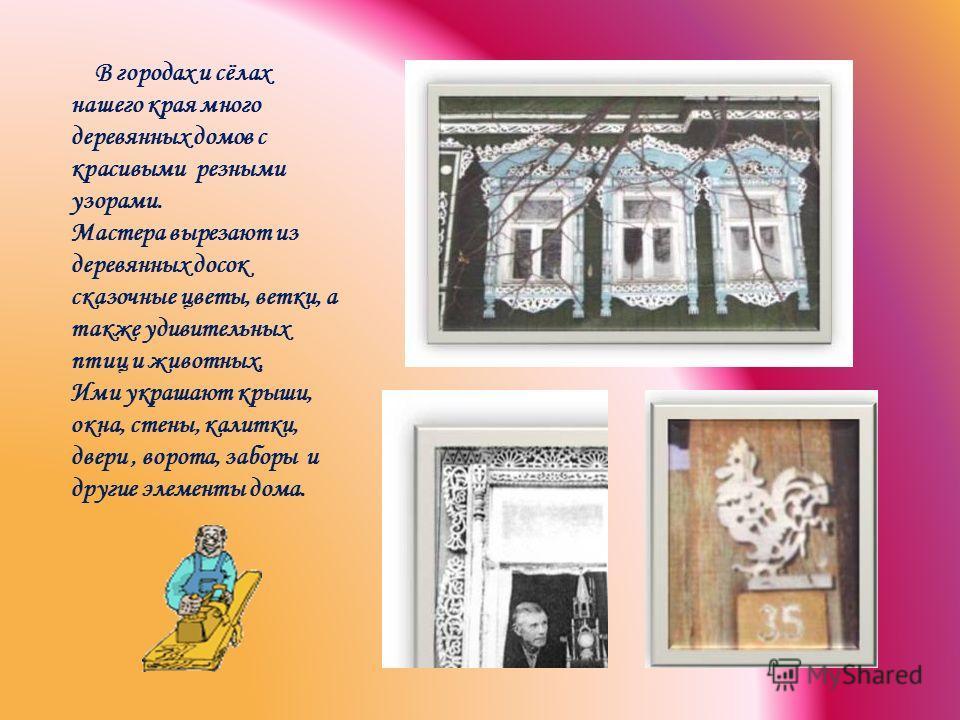 В городах и сёлах нашего края много деревянных домов с красивыми резными узорами. Мастера вырезают из деревянных досок сказочные цветы, ветки, а также удивительных птиц и животных, Ими украшают крыши, окна, стены, калитки, двери, ворота, заборы и дру