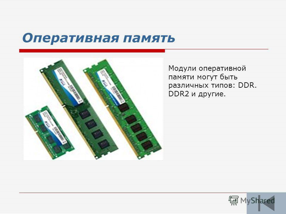 Оперативная память Модули оперативной памяти могут быть различных типов: DDR. DDR2 и другие.