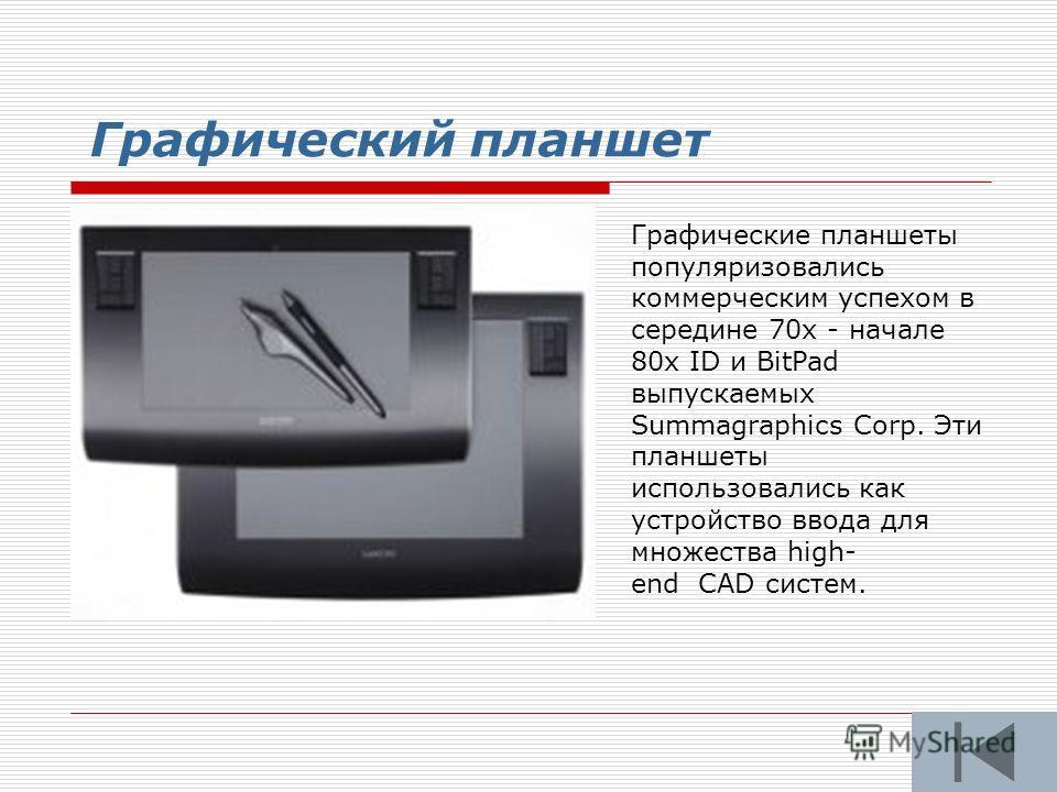 Графический планшет Графические планшеты популяризовались коммерческим успехом в середине 70х - начале 80х ID и BitPad выпускаемых Summagraphics Corp. Эти планшеты использовались как устройство ввода для множества high- end CAD систем.