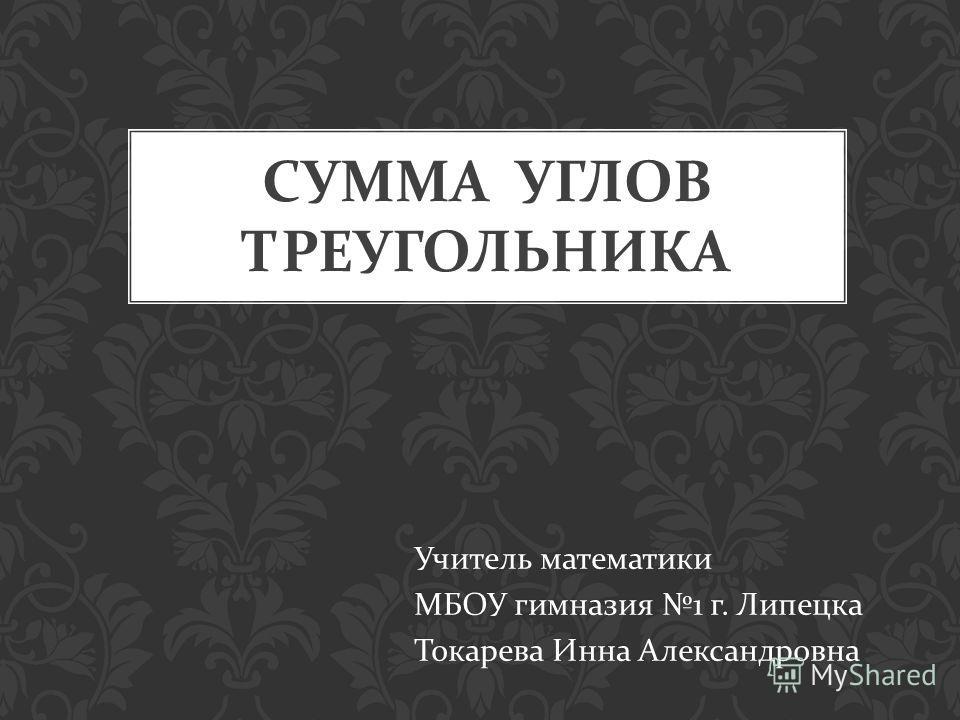 СУММА УГЛОВ ТРЕУГОЛЬНИКА Учитель математики МБОУ гимназия 1 г. Липецка Токарева Инна Александровна