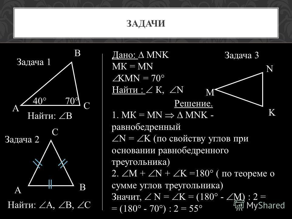 ЗАДАЧИ А В С 40 70 Найти: В А С В Найти: А, В, С М N K Дано: MNK МК = MN KMN = 70 Найти : К, N Решение. 1. МК = MN MNK - равнобедренный N = K (по свойству углов при основании равнобедренного треугольника) 2. M + N + K =180 ( по теореме о сумме углов